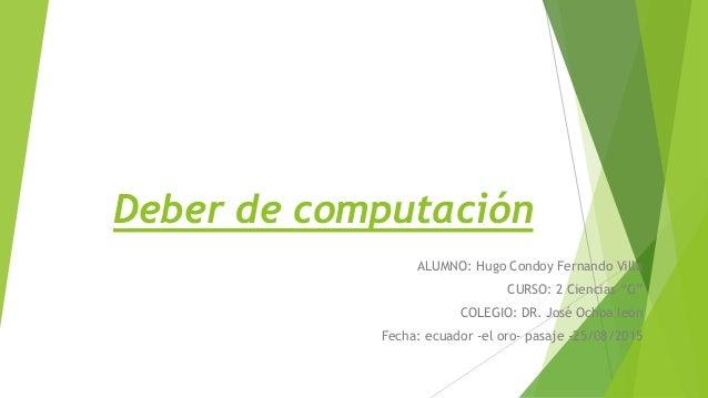 """Deber de computación ALUMNO: Hugo Condoy Fernando Villa CURSO: 2 Ciencias """"G"""" COLEGIO: DR. José Ochoa león Fecha: ecuador ..."""