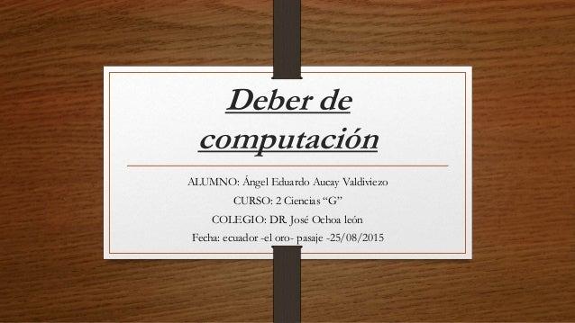 """Deber de computación ALUMNO: Ángel Eduardo Aucay Valdiviezo CURSO: 2 Ciencias """"G"""" COLEGIO: DR. José Ochoa león Fecha: ecua..."""