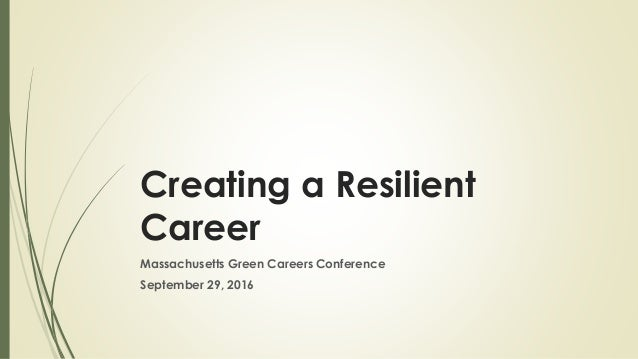 Creating a Resilient Career Massachusetts Green Careers Conference September 29, 2016
