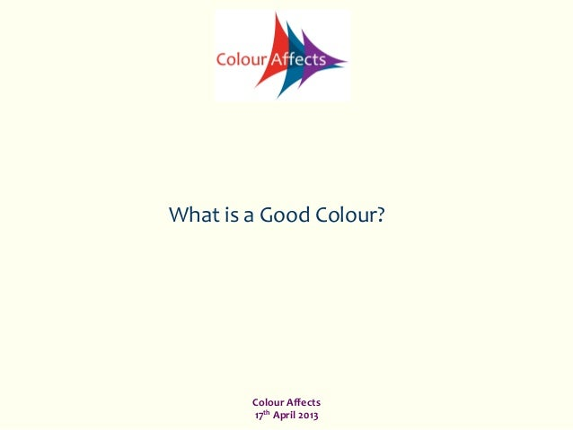 Colour	  Affects	  17th	  April	  2013	  What	  is	  a	  Good	  Colour?