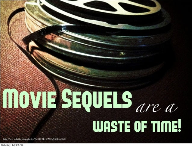 Movie Sequelsare a waste of time!http://www.flickr.com/photos/52048340@N03/5481565630 Saturday, July 20, 13