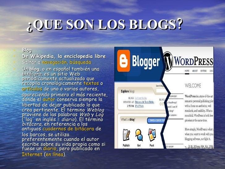¿QUE SON LOS BLOGS? <ul><li>Blog </li></ul><ul><li>De Wikipedia, la enciclopedia libre </li></ul><ul><li>Saltar a  navegac...