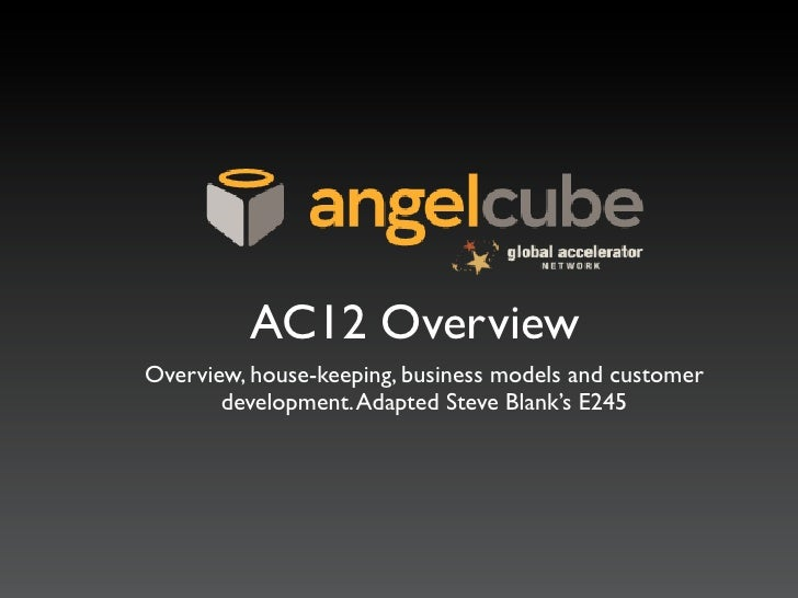 AC12 OverviewOverview, house-keeping, business models and customer       development. Adapted Steve Blank's E245