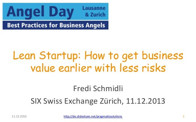 Lean Startup: How to get business  11.12.2013  value earlier w ith less risks  Fredi  Schmidli  SIX  Swiss  Exchange  Züri...