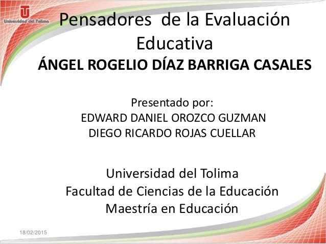 Pensadores de la Evaluación Educativa ÁNGEL ROGELIO DÍAZ BARRIGA CASALES Universidad del Tolima Facultad de Ciencias de la...