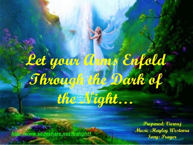 Prepared: VaroujMusic :Hayley WestenraSong: Prayerhttp://www.slideshare.net/firelight1Let your Arms EnfoldThrough the Dark...