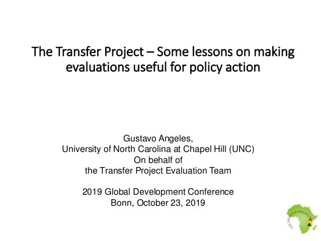 The Transfer Project – Some lessons on making evaluations useful for policy action Gustavo Angeles, University of North Ca...