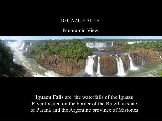 IGUAZU FALLS              Panoramic View  Iguazu Falls are the waterfalls of the IguazuRiver located on the border of the ...