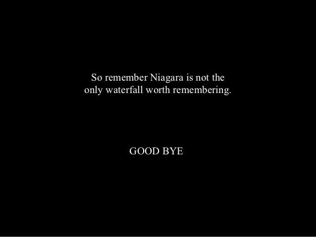 So remember Niagara is not theonly waterfall worth remembering.          GOOD BYE