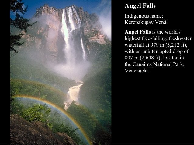 Angel FallsIndigenous name:Kerepakupay VenáAngel Falls is the worldshighest free-falling, freshwaterwaterfall at 979 m (3,...