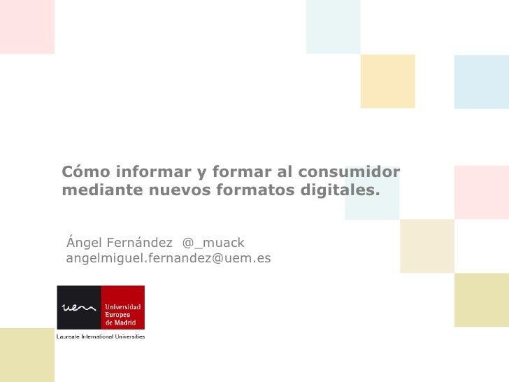 Cómo informar y formar al consumidormediante nuevos formatos digitales.Ángel Fernández @_muackangelmiguel.fernandez@uem.es