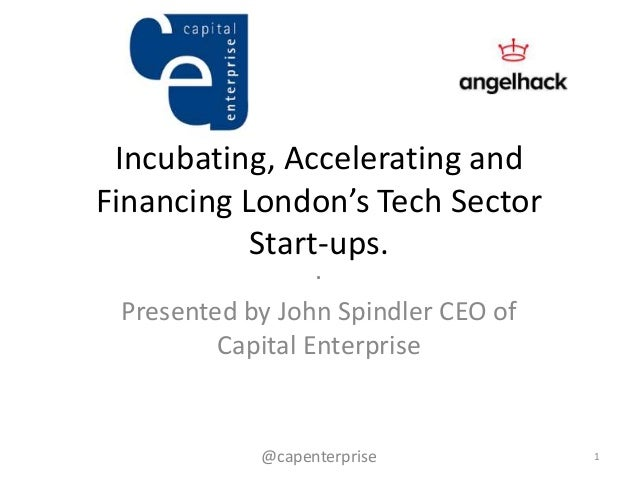 Incubating, Accelerating andFinancing London's Tech SectorStart-ups..Presented by John Spindler CEO ofCapital Enterprise1@...