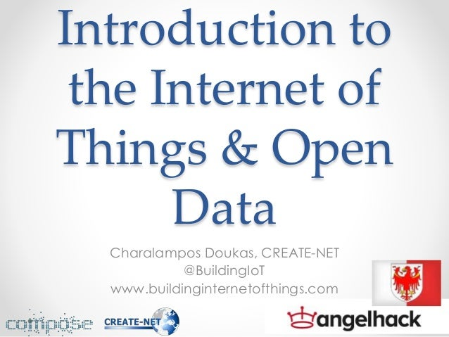 Introduction to the Internet of Things & Open Data Charalampos Doukas, CREATE-NET @BuildingIoT www.buildinginternetofthing...