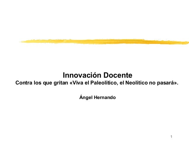 Innovación Docente Contra los que gritan «Viva el Paleolítico, el Neolítico no pasará». Ángel Hernando 1