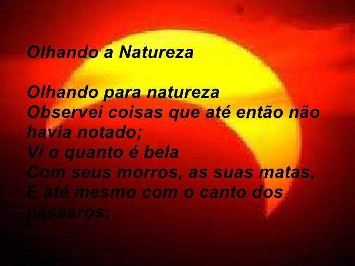 Olhando a Natureza Olhando para natureza Observei coisas que até então não havia notado; Vi o quanto é bela Com seus morro...