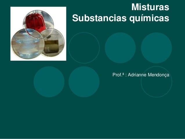 Misturas Substancias químicas Prof.ª : Adrianne Mendonça