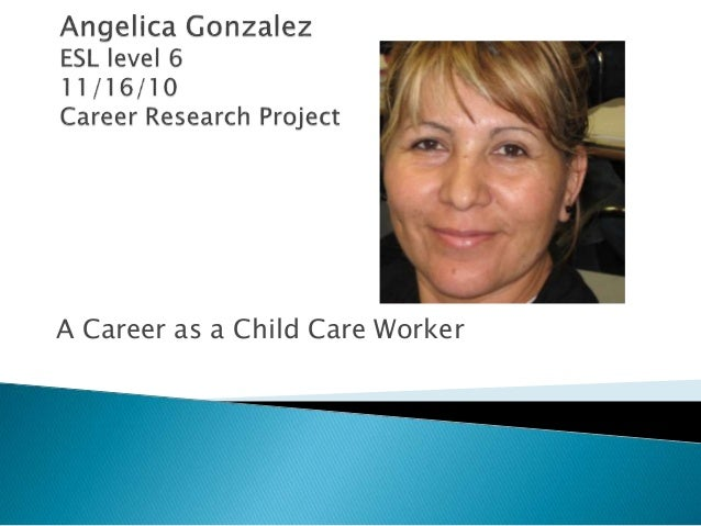 Angelica GonzalezESL level 611/16/10Career Research Project<br />A Career as a Child Care Worker<br />