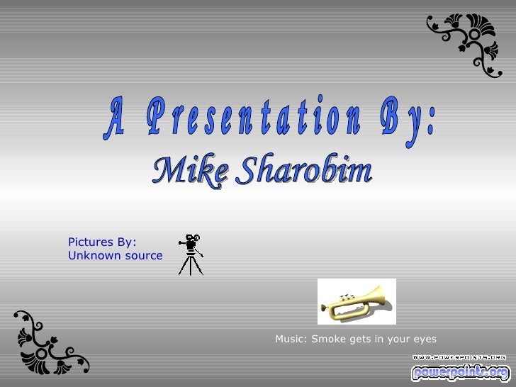Mike Sharobim A Presentation By: Music: Smoke gets in your eyes Pictures By: Unknown source