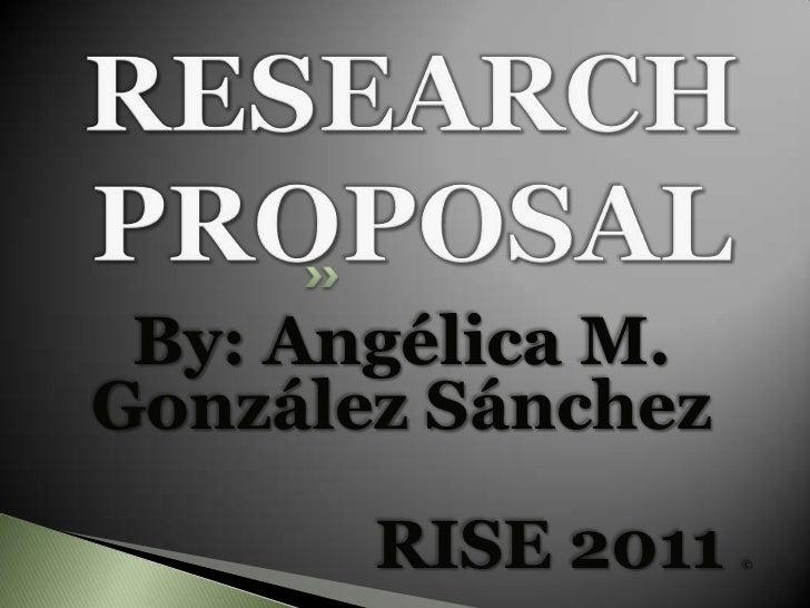RESEARCH PROPOSAL<br />By: Angélica M. GonzálezSánchez<br />RISE 2011 ©<br />