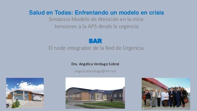 SAR El nodo integrador de la Red de Urgencia Dra. Angélica Verdugo Sobral angelicaverdugo@vtr.net Salud en Todas: Enfrenta...