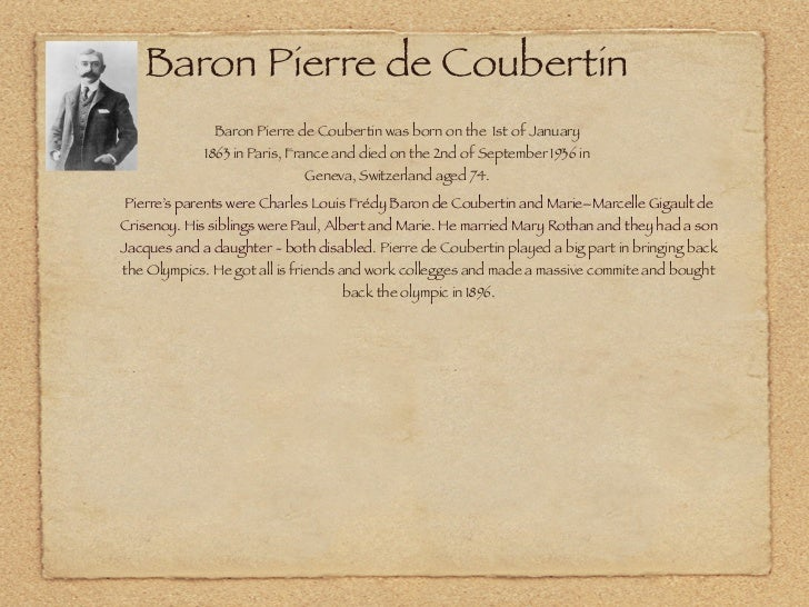 Baron Pierre de Coubertin              Baron Pierre de Coubertin was born on the 1st of January             1863 in Paris,...