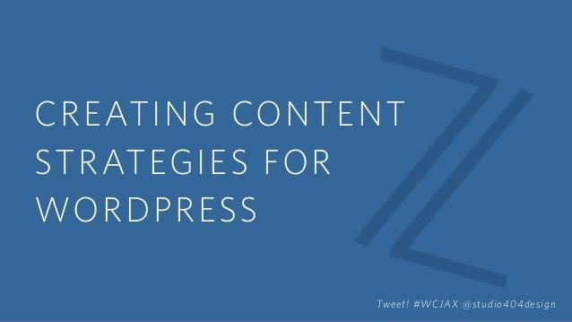 CREATING CONTENT STRATEGIES FOR WORDPRESS Tweet! #WCJAX @studio404design