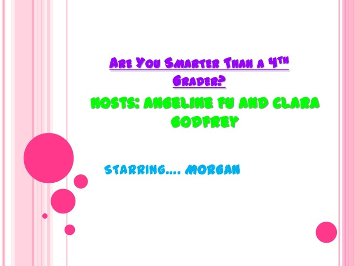 Are You Smarter Than a 4th Grader?<br />Hosts: Angeline Fu and Clara Godfrey<br />STARRING….MORGAN<br />