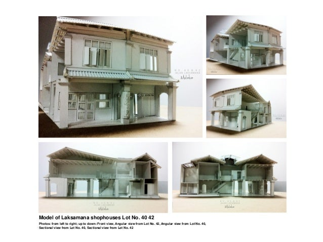 Model of Laksamana shophouses Lot No. 40 42  Photos: from left to right; up to down: Front view, Angular view from Lot No....