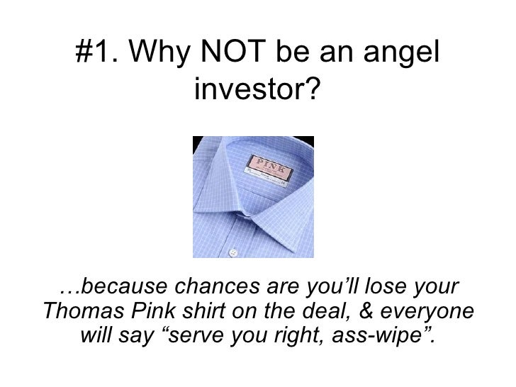 #1. Why NOT be an angel investor? … because chances are you'll lose your Thomas Pink shirt on the deal, & everyone will sa...