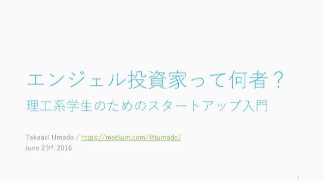 エンジェル投資家って何者? 理⼯系学⽣のためのスタートアップ⼊⾨ Takaaki Umada / https://medium.com/@tumada/ June 23rd, 2016 1