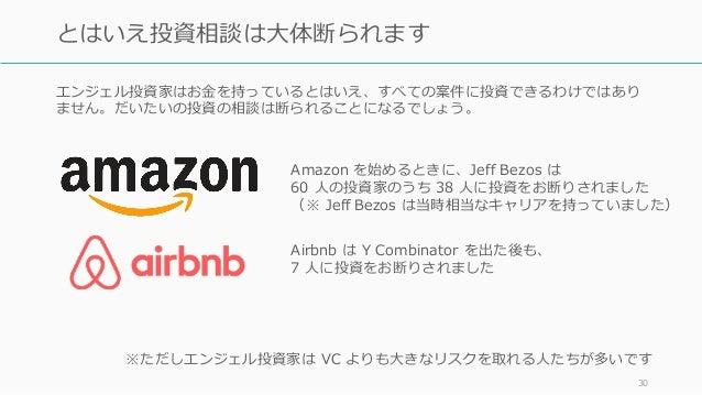 エンジェル投資家はお⾦を持っているとはいえ、すべての案件に投資できるわけではあり ません。だいたいの投資の相談は断られることになるでしょう。 30 とはいえ投資相談は⼤体断られます Amazon を始めるときに、Jeff Bezos は 60 ...