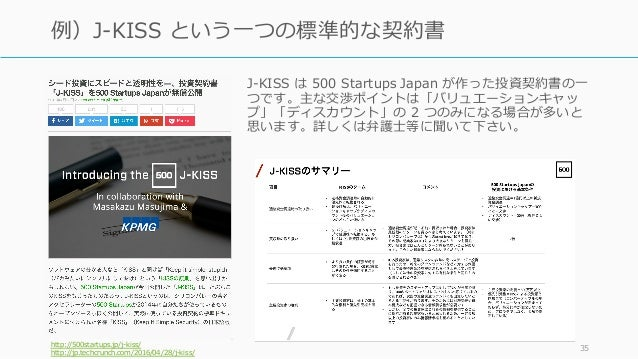 J-KISS は 500 Startups Japan が作った投資契約書の⼀ つです。主な交渉ポイントは「バリュエーションキャッ プ」「ディスカウント」の 2 つのみになる場合が多いと 思います。詳しくは弁護⼠等に聞いて下さい。 http:/...