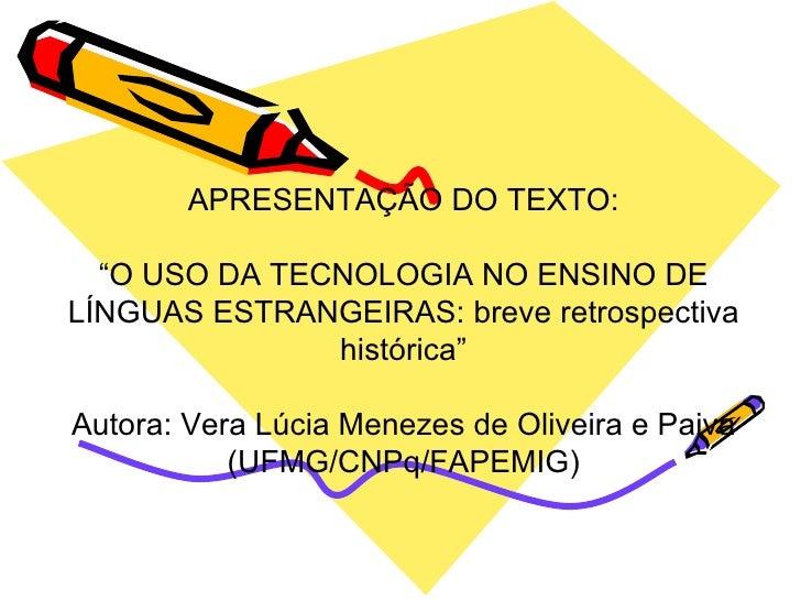 """APRESENTAÇÃO DO TEXTO: """" O USO DA TECNOLOGIA NO ENSINO DE LÍNGUAS ESTRANGEIRAS: breve retrospectiva histórica"""" Autora: Ver..."""