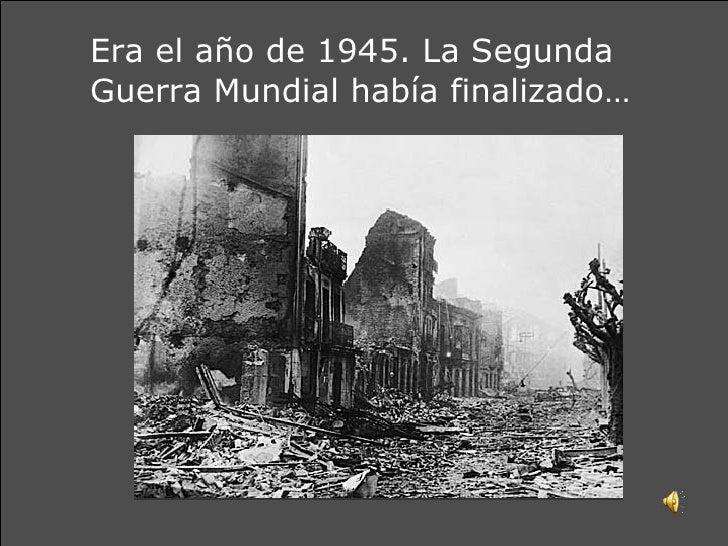 Era el año de 1945. La Segunda Guerra Mundial había finalizado…