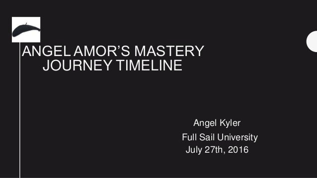 ANGEL AMOR'S MASTERY JOURNEY TIMELINE Angel Kyler Full Sail University July 27th, 2016