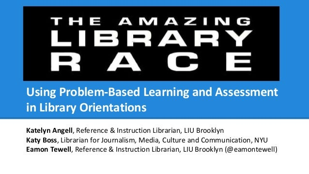 Using Problem-Based Learning and Assessment in Library Orientations Katelyn Angell, Reference & Instruction Librarian, LIU...