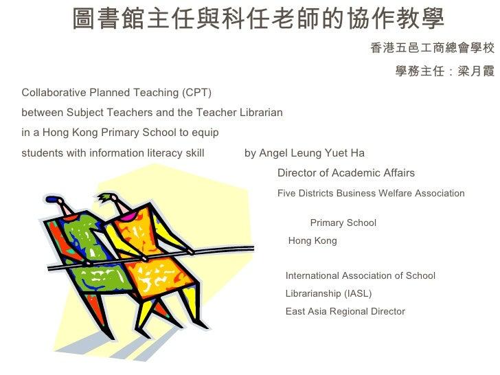 圖書館主任與科任老師的協作教學 香港五邑工商總會學校 學務主任:梁月霞 Collaborative Planned Teaching (CPT) between Subject Teachers and the Teacher Libraria...