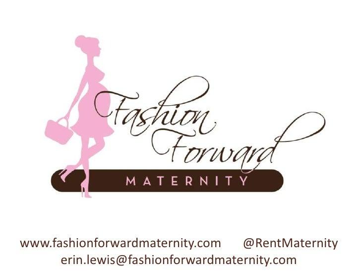 www.fashionforwardmaternity.com    @RentMaternity      erin.lewis@fashionforwardmaternity.com