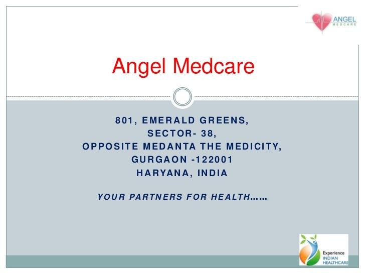 Angel Medcare        801, EMERALD GREENS,                 SECTOR- 38,O P P O S I T E M E D A N TA T H E M E D I C I T Y,  ...