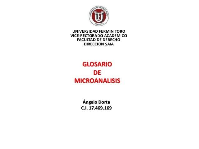 GLOSARIO DE MICROANALISIS UNIVERSIDAD FERMIN TORO VICE-RECTORADO ACADEMICO FACULTAD DE DERECHO DIRECCION SAIA Ángelo Dorta...