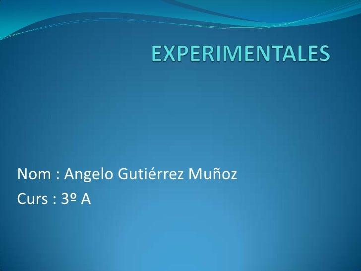 EXPERIMENTALES<br />Nom : Angelo Gutiérrez Muñoz<br />Curs : 3º A<br />