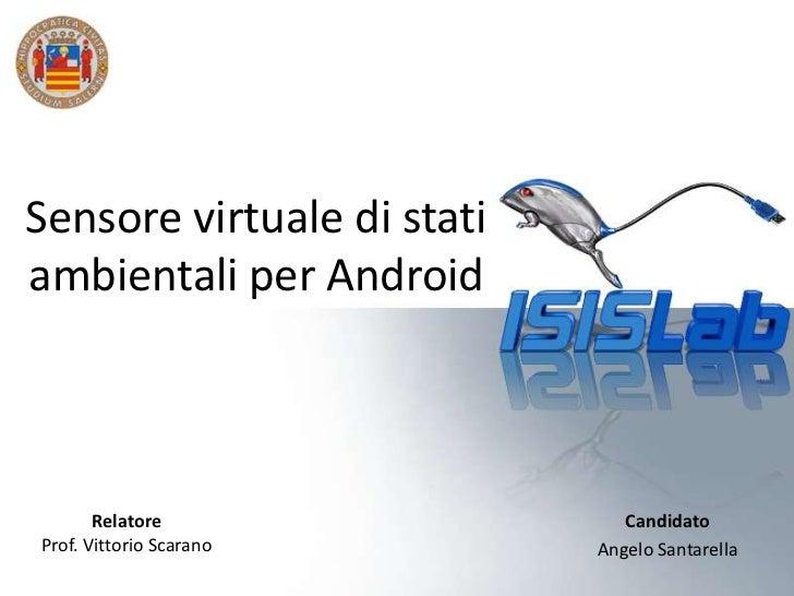 Sensore virtuale di statiambientali per Android       Relatore                CandidatoProf. Vittorio Scarano      Angelo ...