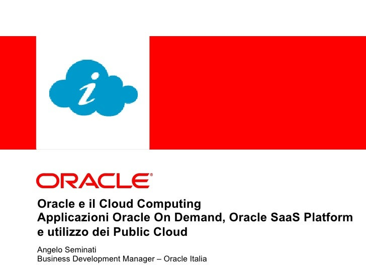 Oracle e il Cloud Computing  Applicazioni Oracle On Demand, Oracle SaaS Platform e utilizzo dei Public Cloud   Angelo Semi...