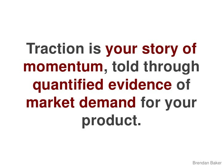 Traction is yourstory of momentum, told through quantified evidence of market demand for your product.<br />Brendan Baker<...