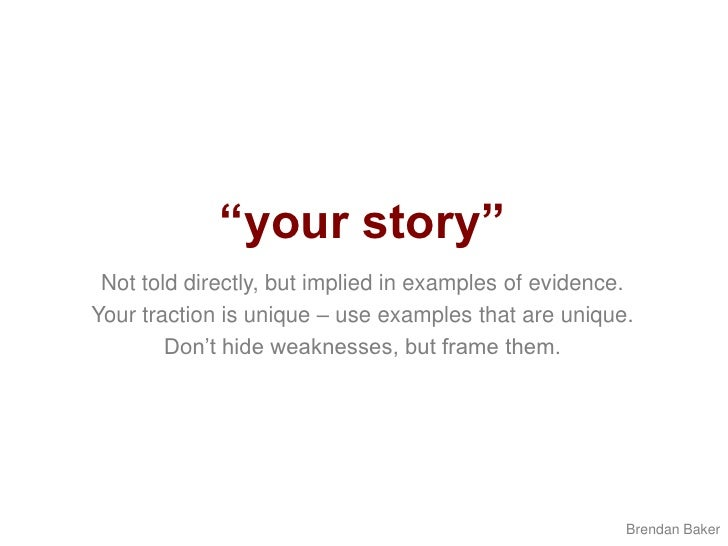 """""""your story""""<br />Not told directly, but implied in examples of evidence.<br />Your traction is unique – use examples that..."""
