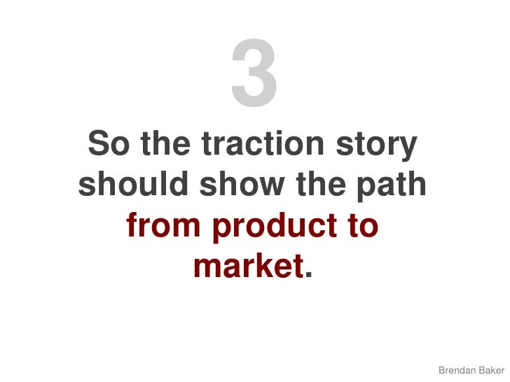 3<br />So the traction story should show the path from product to market.<br />Brendan Baker<br />