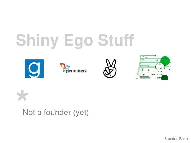 Shiny Ego Stuff<br />*<br />Not a founder (yet)<br />Brendan Baker<br />