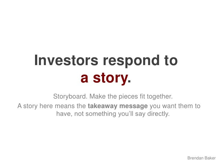 Investors respond to a story.<br />Storyboard. Make the pieces fit together. <br />A story here means the takeaway messag...