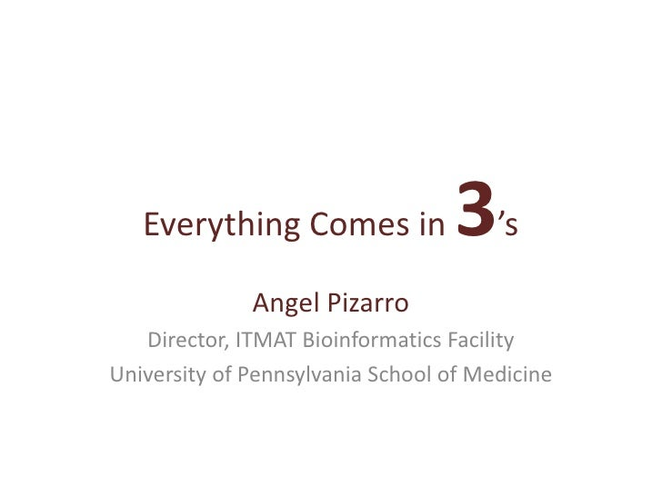 Everything Comes in 3's<br />Angel Pizarro<br />Director, ITMAT Bioinformatics Facility<br />University of Pennsylvania Sc...