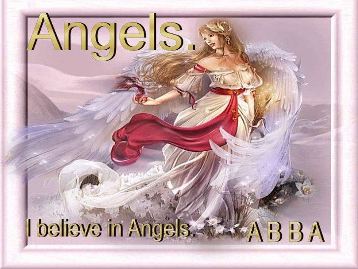 Angels.<br />I believe in Angels.<br />A B B A<br />